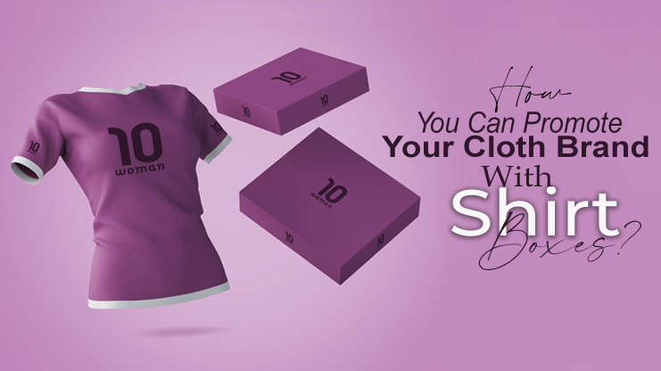 How You Can Promote Your Cloth Brand With Shirt Boxes?