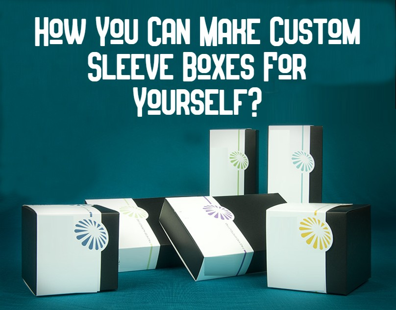 How You Can Make Custom Sleeve Boxes For Yourself?