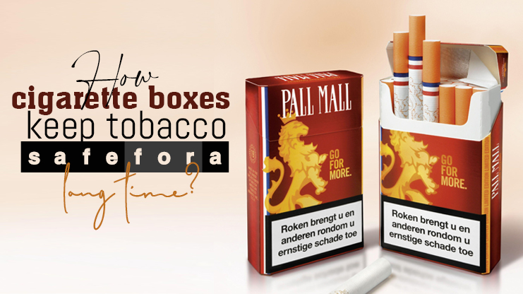 HOW CIGARETTE BOXES KEEP TABBACO SAFE FOR A LONG TIME