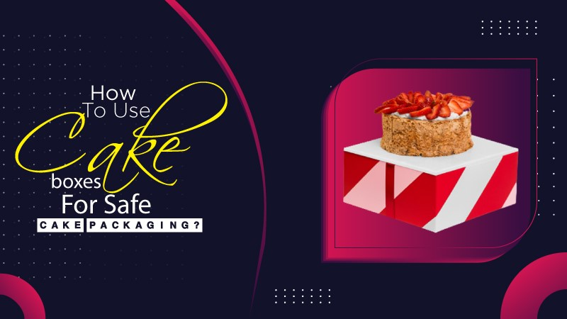 How to Use Cake Boxes for Safe Cake Packaging