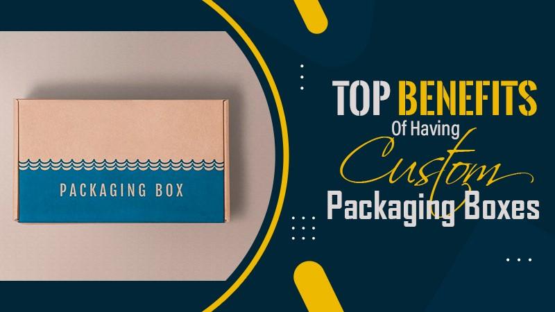 Top Benefits of Having Custom Packaging Boxes
