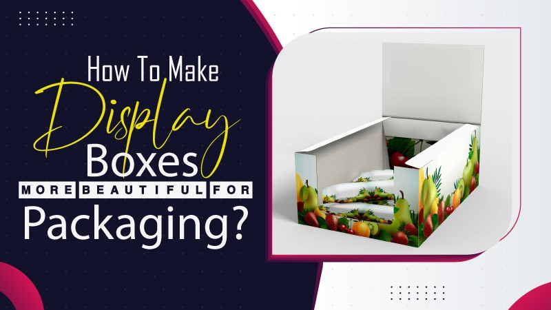 How to Make Display Boxes More Beautiful For Packaging