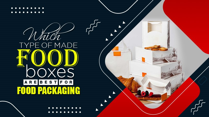 Which Type of Made Food Boxes Are Best For Food Packaging