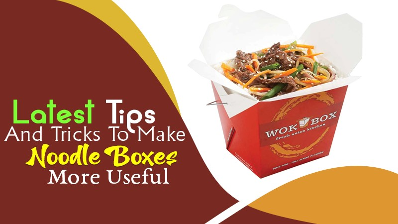Latest Tips and Tricks to Make Noodle Boxes More Useful