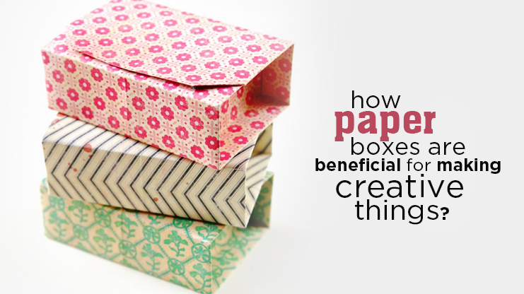 How paper boxes are beneficial for making creative things