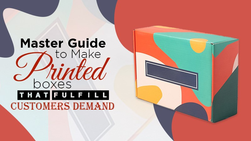 Master Guide to Making Printed Boxes that Fulfill Customers Demand