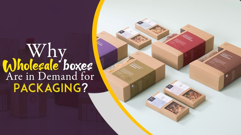 Why Wholesale Boxes Are in Demand for Packaging