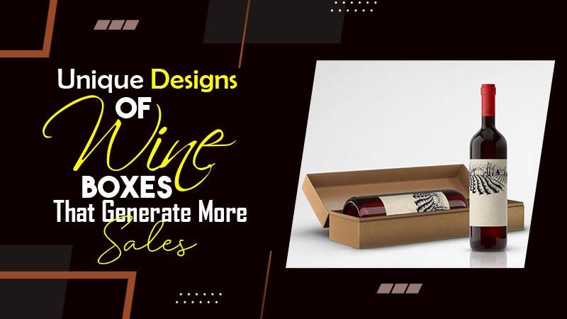Unique Designs of Wine Boxes That Generate More Sales
